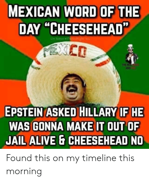 """Mexican Word of the Day: MEXICAN WORD OF THE  DAY """"CHEESEHEAD""""  On Twitter &THeRe  PXCD  THE RED  AND  EPSTEIN ASKED HILLARY IF HE  WAS GONNA MAKE IT OUT OF  JAIL ALIVE & CHEESEHEAD NO Found this on my timeline this morning"""