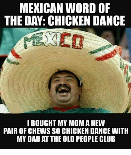 Mexican Word Of The Day Chicken: MEXICAN WORD OF  THE DAY: CHICKEN DANCE  I BOUGHT MY MOM A NEW  PAIR OF CHEWS SO CHICKEN DANCE WITH  MY DAD AT THE OLD PEOPLE CLUB