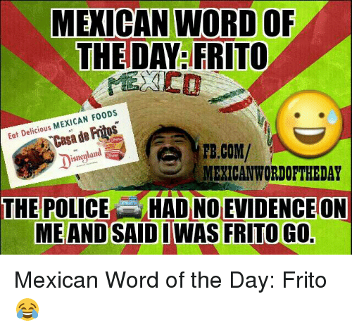 Mexican Word: MEXICAN WORD OF  THE DAY FRITO  MEXICAN F00DS  Eat Delicious  de Casa TE.COM/  isneyland  MEXICAN WORDOFTHEDAY  THE POLICE HAD NO EVIDENCEON  ME AND SAID I WAS FRITO GO Mexican Word of the Day: Frito 😂