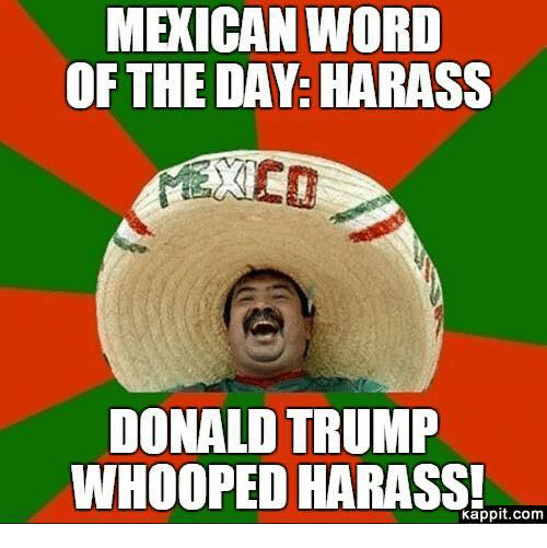 Donald Trump, Memes, and Mexican Word of the Day: MEXICAN WORD  OF THE DAY: HARASS  DONALD TRUMP  WHOOPED HARASS!  Kappit.com