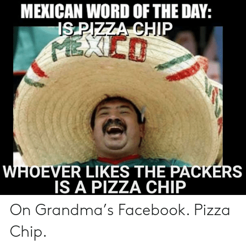 Mexican Word of the Day: MEXICAN WORD OF THE DAY:  IS PIZZA CHIP  EXIEO  WHOEVER LIKES THE PACKERS  IS A PIZZA CHIP On Grandma's Facebook. Pizza Chip.