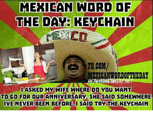 Mexican Word: MEXICAN WORD OF  THE DAY KEY CHAIN  FB,COM/  EMORDO  ASKED WIFE WHERE DD Vou WANT  TO GO FOR OUR ANNIVERSARY. SHE SAID SDMEWHERE  IVE NEVER BEEN  BEFORE IMSAID TRVTHE KEYCHAIN