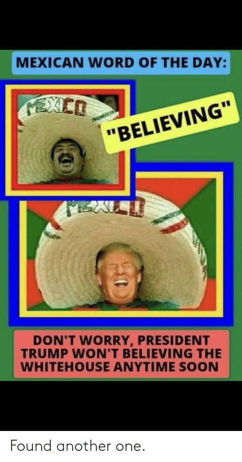 "Another One, Soon..., and Trump: MEXICAN WORD OF THE DAY:  MEXIEO  ""BELIEVING""  DON'T WORRY, PRESIDENT  TRUMP WON'T BELIEVING THE  WHITEHOUSE ANYTIME SOON Found another one."
