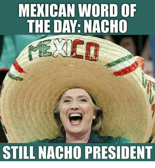 Word, Mexican Word of the Day, and Conservative: MEXICAN WORD OF  THE DAY: NACHO  STILL NACHO PRESIDENT