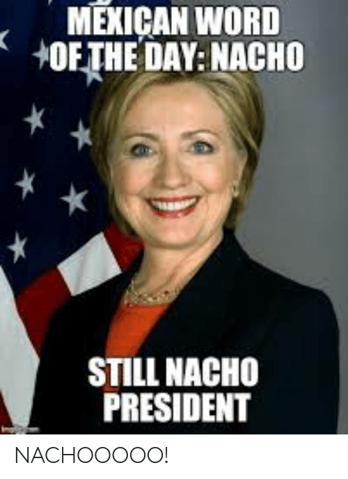 Word, Mexican Word of the Day, and Mexican: MEXICAN WORD  +OF THE DAY: NACHO  STILL NACHO  PRESIDENT NACHOOOOO!