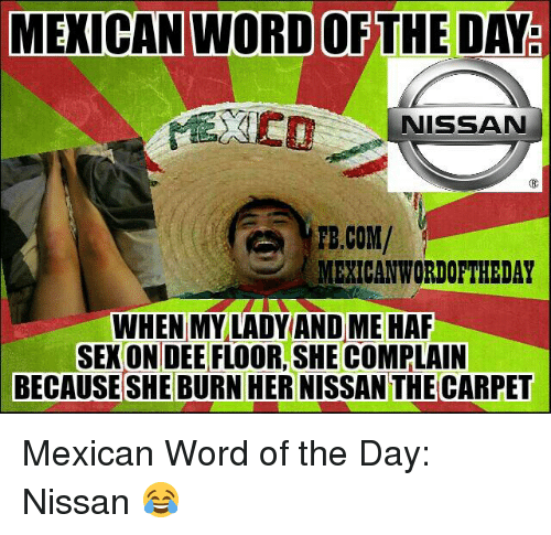 Mexican Word: MEXICAN WORD OF THE DAY  NISSAN  FB.COM/  MEXICAN WORDOFTHEDAY  WHEN MY LADY AND ME HAF  SEKONDEE FLOOR,SHE COMPLAIN  BECAUSE SHE BURN HER NISSANTHECARPET Mexican Word of the Day: Nissan 😂