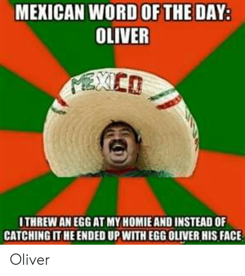 Mexican Word of the Day: MEXICAN WORD OF THE DAY:  OLIVER  PEXCO  ITHREW AN EGG AT MY HOMIE AND INSTEAD OF  CATCHING IT HE ENDED UP WITH EGG OLIVER HIS FACE Oliver