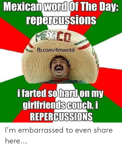 Mexican Word of the Day: Mexican word Of The Day:  repercussions  fb.com/4mwotd  i farted so hard on my  girlfriends couch, i  REPERCUSSIONS I'm embarrassed to even share here...