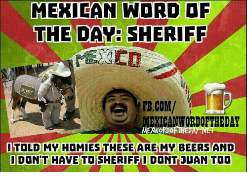 Mexican Word: MEXICAN WORD OF  THE DAY SHERIFF  PB.COM/  EXICANWORDOF THEDAY  ME  RDO HEDA  ITOLD MY HOMIES THESE ARE MY BEERS AND  I DON'T HAVE TO SHERIFFI DONT JUAN TOO