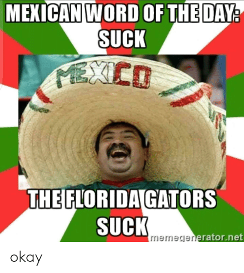 Florida, Mexico, and Okay: MEXICAN WORD OF THE DAY  SUCK  MEXICO  THE FLORIDA GATORS  SUCK  memegenerator.net okay