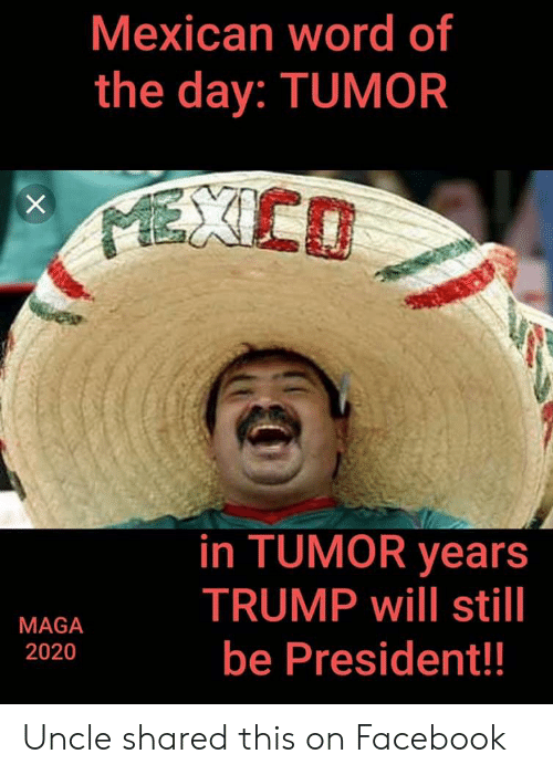Facebook, Mexico, and Trump: Mexican word of  the day: TUMOR  MEXICO  in TUMOR years  TRUMP will still  MAGA  be President!!  2020  X Uncle shared this on Facebook