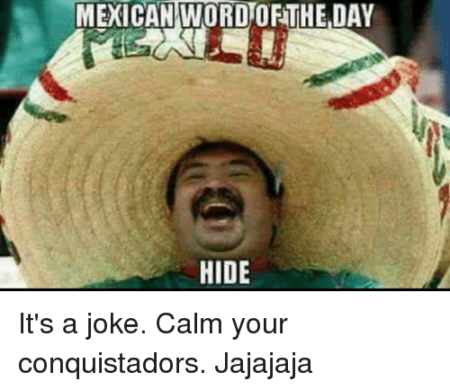 Mexican Word: MEXICAN WORD ORTHE DAY  HIDE It's a joke.  Calm your conquistadors.   Jajajaja