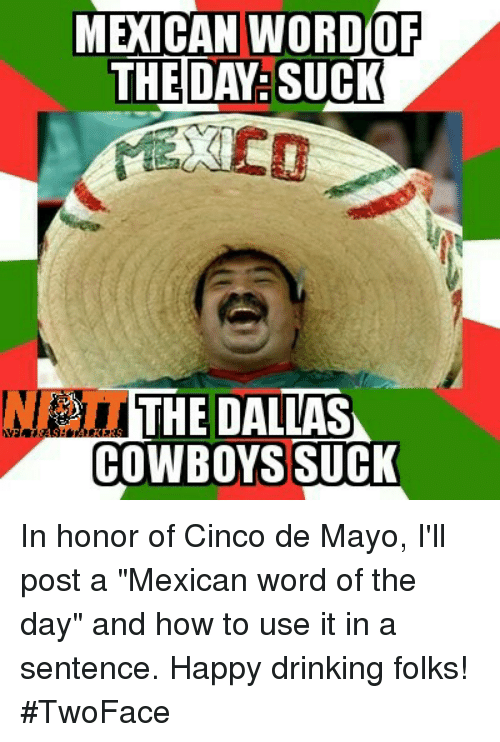 """dallas cowboys suck: MEXICAN WORDIOF  THE DAY:SUCK  THE DALLAS  COWBOYS SUCK In honor of Cinco de Mayo, I'll post a """"Mexican word of the day"""" and how to use it in a sentence. Happy drinking folks! #TwoFace"""