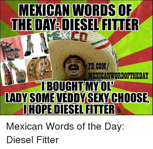 Mexican Word: MEXICAN WORDS OF  THE DA  FITTER  FB.COM/  MEXICAN WORDORTHEDAY  I BOUGHT MY OLE  LADY SOME VEDDY SEXY CH00 Mexican Words of the Day: Diesel Fitter