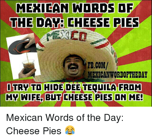 Word, Mexican Word of the Day, and Wife: MEXICAN WORDS OF  THE DAVE CHEESE PIES  PB.COM/  MEXICAN WORDOFTHEDAY  I TRY TO HIDE D  TERUILA FROM  MY WIFE BUT CHEESE PIES ON ME! Mexican Words of the Day: Cheese Pies 😂