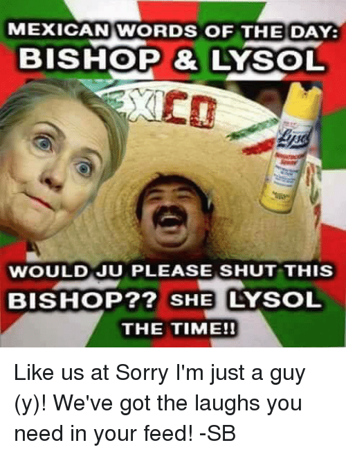 Mexican Word: MEXICAN WORDS OF THE DAY:  BISHOP &  WOULD JU PLEASE SHUT THIS  BISHOP?? SHE LYSOL  THE TIME!! Like us at Sorry I'm just a guy (y)! We've got the laughs you need in your feed! -SB