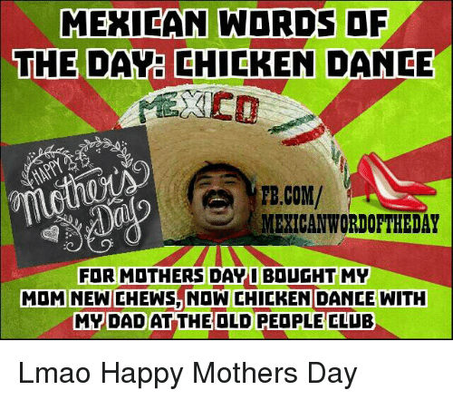 Mexican Word Of The Day Chicken: MEXICAN WORDS OF  THE DAY CHICKEN DANCE  FB.COM/  MEXICAN WORDOFTHEDAY  MOM FOR MOTHERS Day  I BOUGHT MY  WITH  CHEWS NOW CHICKEN DANCE MY DAD AT THE OLD PEOPLE CLUB Lmao Happy Mothers Day