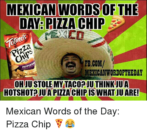 Mexican Word: MEXICAN WORDSOF THE  DAY PIZZA CHIP  Pizza  TE.COM/  PEPPERO  MEXICAN WORDOFTHEDAY  OHJUSTOLEMY TACODIU THINK UUA  HOTSHOT JUAPIZZACHIPIS WHAT JUARE! Mexican Words of the Day: Pizza Chip 🍕😂