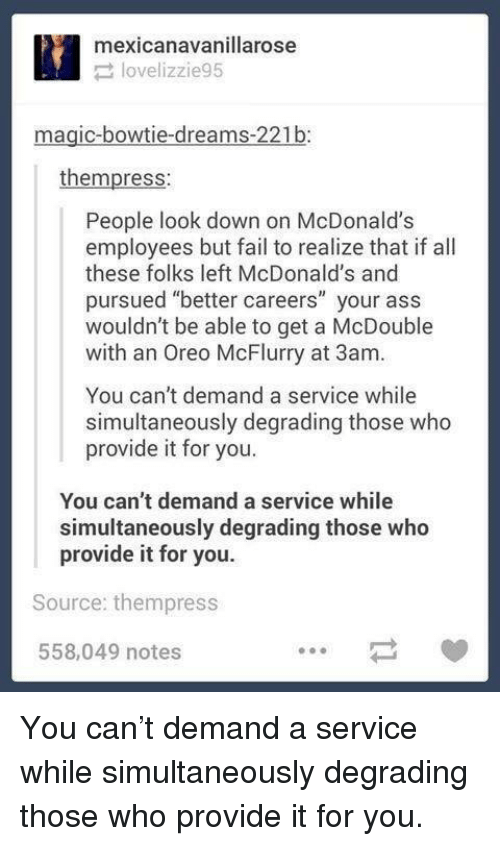 """degrading: mexicanavanillarose  lovelizzie95  magic-bowtie-dreams-221b:  thempress:  People look down on McDonalds  employees but fail to realize that if all  these folks left McDonald's and  pursued """"better careers"""" your ass  wouldn't be able to get a McDouble  with an Oreo McFlurry at 3am.  You can't demand a service while  simultaneously degrading those who  provide it for you.  You can't demand a service while  simultaneously degrading those who  provide it for you.  Source: thempress  558,049 notes You can't demand a service while simultaneously degrading those who provide it for you."""