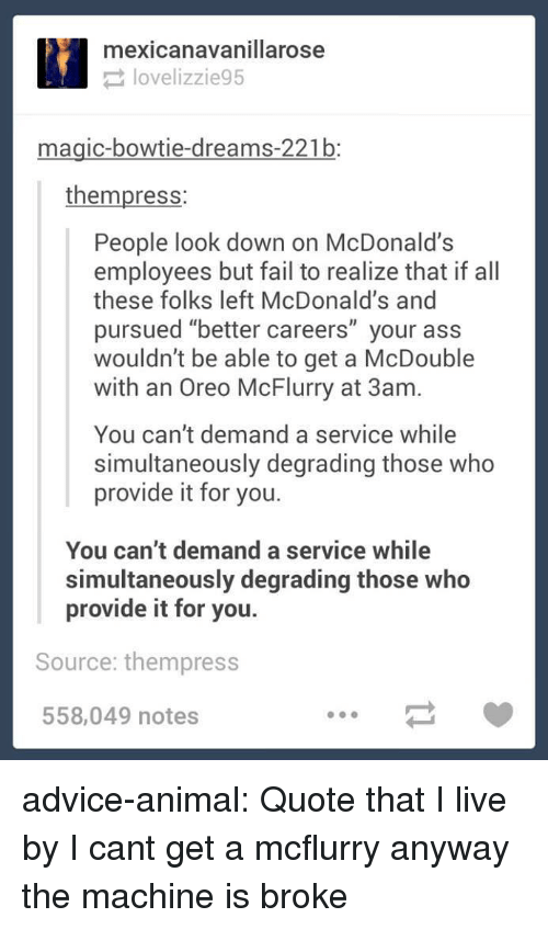 """degrading: mexicanavanillarose  lovelizzie95  magic-bowtie-dreams-221b:  thempress:  People look down on McDonald's  employees but fail to realize that if all  these folks left McDonald's and  pursued """"better careers"""" your ass  wouldn't be able to get a McDouble  with an Oreo McFlurry at 3am.  You can't demand a service while  simultaneously degrading those who  provide it for you.  You can't demand a service while  simultaneously degrading those who  provide it for you.  Source: thempress  558,049 notes advice-animal:  Quote that I live by  I cant get a mcflurry anyway the machine is broke"""