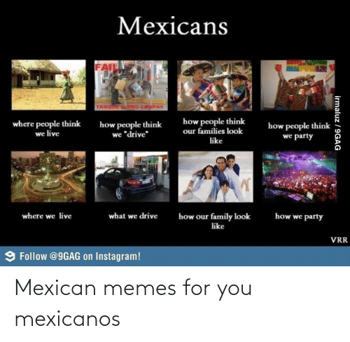 """Mexican Memes: Mexicans  AlL  TANOOE ANO CayPAN  how people think  our families look  where people think  we live  how people think  we """"drive""""  how people think  we party  like  what we drive  where we live  how we party  how our family look  like  VRR  9 Follow @9GAG on Instagram!  irmaluz / 9GAG Mexican memes for you mexicanos"""