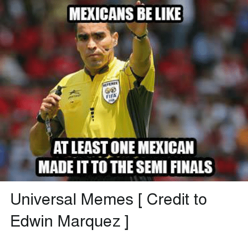 Be Like, Fifa, and Finals: MEXICANS BE LIKE  FIFA  AT LEAST ONE MEXICAN  MADEIT TO THE SEMI FINALS Universal Memes  [ Credit to Edwin Marquez ]