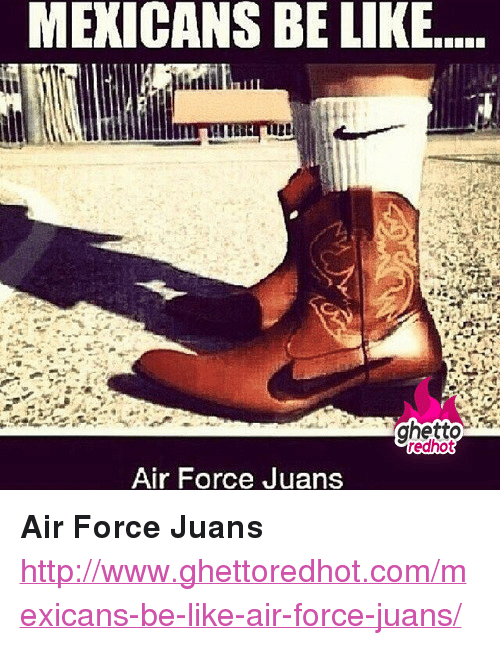 "Air Force: MEXICANS BE LIKE....  ghetto  redhot  Air Force Juans <p><strong>Air Force Juans</strong></p><p><a href=""http://www.ghettoredhot.com/mexicans-be-like-air-force-juans/"">http://www.ghettoredhot.com/mexicans-be-like-air-force-juans/</a></p>"