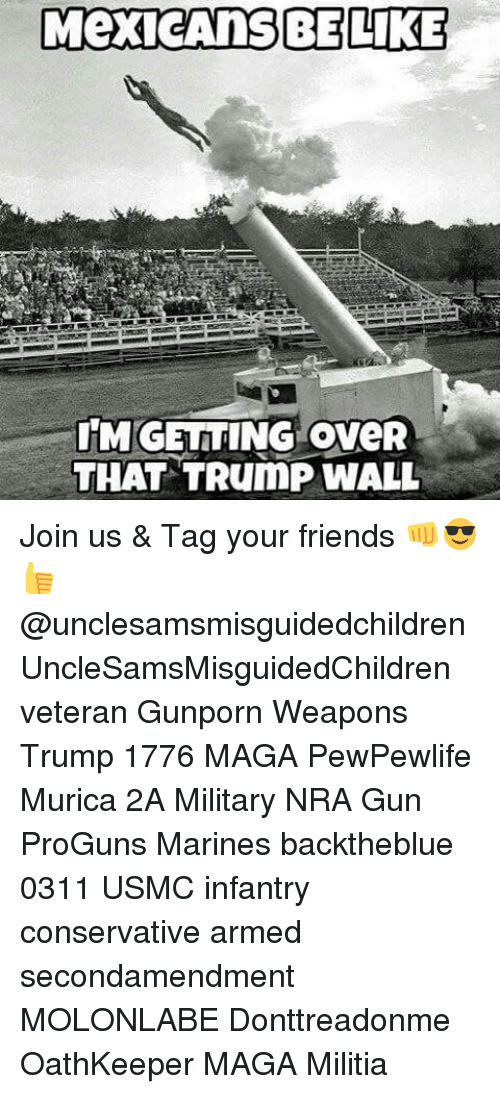 Mexicans Be Like: MexicAnS BE LIKE  IMGETTING oveR  THAT TRumP WALL Join us & Tag your friends 👊😎👍 @unclesamsmisguidedchildren UncleSamsMisguidedChildren veteran Gunporn Weapons Trump 1776 MAGA PewPewlife Murica 2A Military NRA Gun ProGuns Marines backtheblue 0311 USMC infantry conservative armed secondamendment MOLONLABE Donttreadonme OathKeeper MAGA Militia