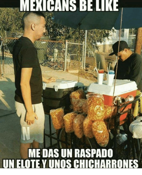 Mexicans Be Like: MEXICANS BE LIKE  ME DAS UN RASPADO  UNELOTEYUNOS CHICHARRONES