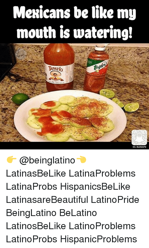 Mexicans Be Like: Mexicans be like my  mouth is watering!  TAPATio  SC: BISNAPZ 👉 @beinglatino👈 LatinasBeLike LatinaProblems LatinaProbs HispanicsBeLike LatinasareBeautiful LatinoPride BeingLatino BeLatino LatinosBeLike LatinoProblems LatinoProbs HispanicProblems