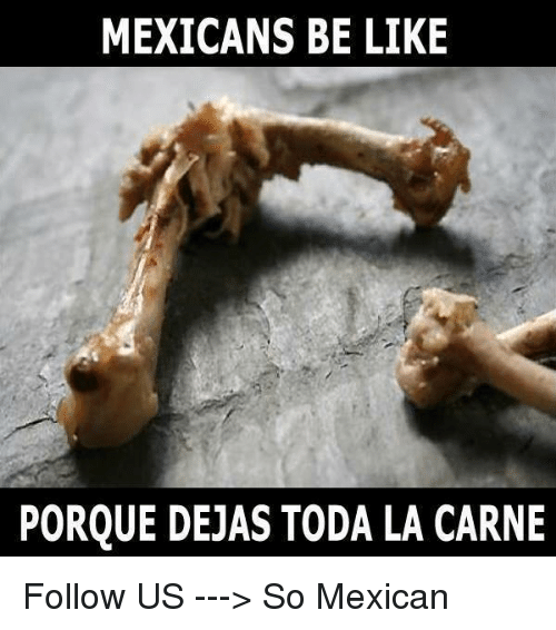 Mexicans Be Like: MEXICANS BE LIKE  PORQUE DEJAS TODA LA CARNE Follow US ---> So Mexican