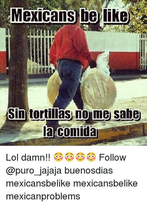 Mexicans Be Like: Mexicans be like  Sin tortillas,no me sahe  la.comida Lol damn!! 😳😳😳😳 Follow @puro_jajaja buenosdias mexicansbelike mexicansbelike mexicanproblems