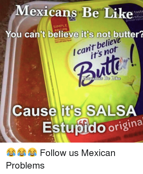 Mexicans Be Like: Mexicans Be Like  taste  rtifici  SIMPLE  You can't believe it s not butter?  belie  /can't Butt  Cause it's SALSA  Estupido origina 😂😂😂  Follow us Mexican Problems