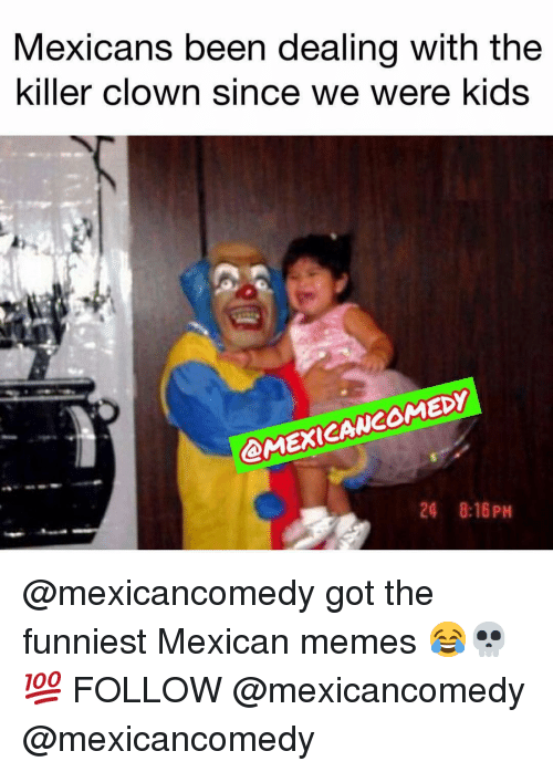 Mexican Memes: Mexicans been dealing with the  killer clown since we were kids  @MEXICANCOMED  24 8:16PH @mexicancomedy got the funniest Mexican memes 😂💀💯 FOLLOW @mexicancomedy @mexicancomedy