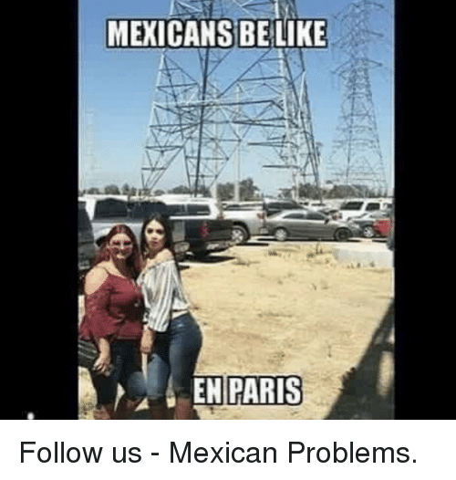 Memes, Mexican, and 🤖: MEXICANS BELIKE  ENPARIS Follow us - Mexican Problems.