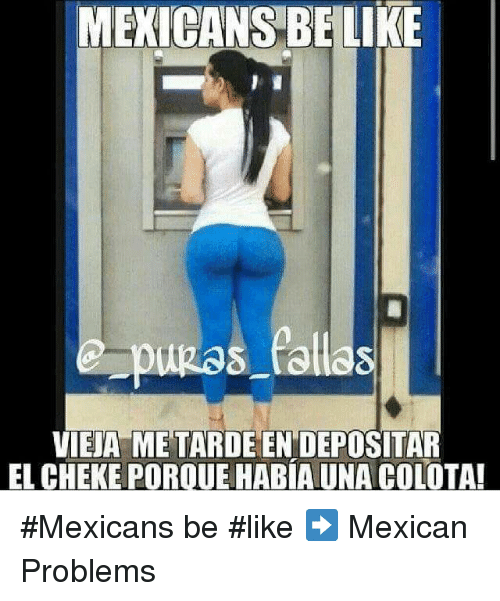 Mexicans Be Like: MEXICANS BELIKE  pugas fallas  VIEJA METARDEEN DEPOSITAR  EL CHEKE POROUEHABIAUNA COLOTA! #Mexicans be #like ➡ Mexican Problems