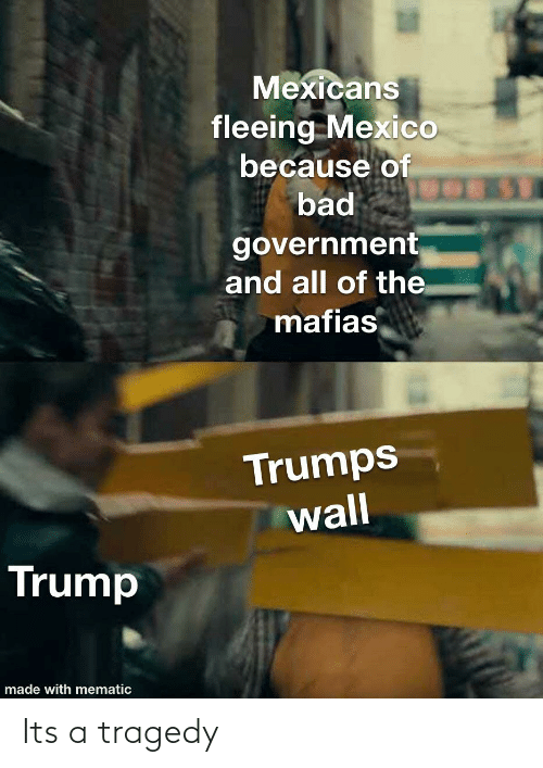 Trumps Wall: Mexicans  fleeing Mexico  because of  bad  government  and all of the  mafias  Trumps  wall  Trump  made with mematic Its a tragedy