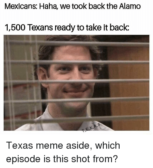 Texas Meme: Mexicans: Haha, we took back the Alamo  1,500 Texans ready to take it back: