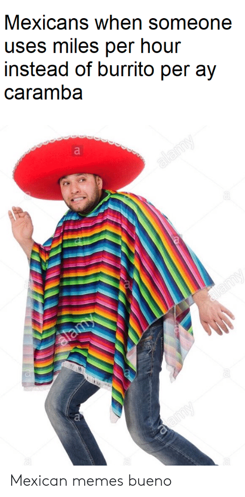Mexican Memes: Mexicans when someone  uses miles per hour  instead of burrito per ay  caramba  alamy  stamy  alamy  aamy Mexican memes bueno
