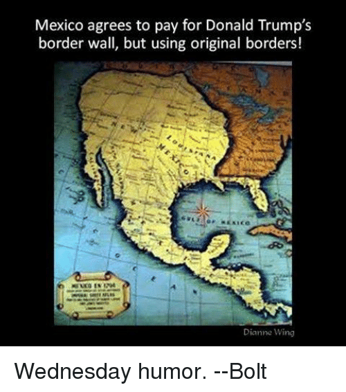 Donald Trump, Memes, and Mexico: Mexico agrees to pay for Donald Trump's  border wall, but using original borders!  Dianne Wing Wednesday humor.   --Bolt