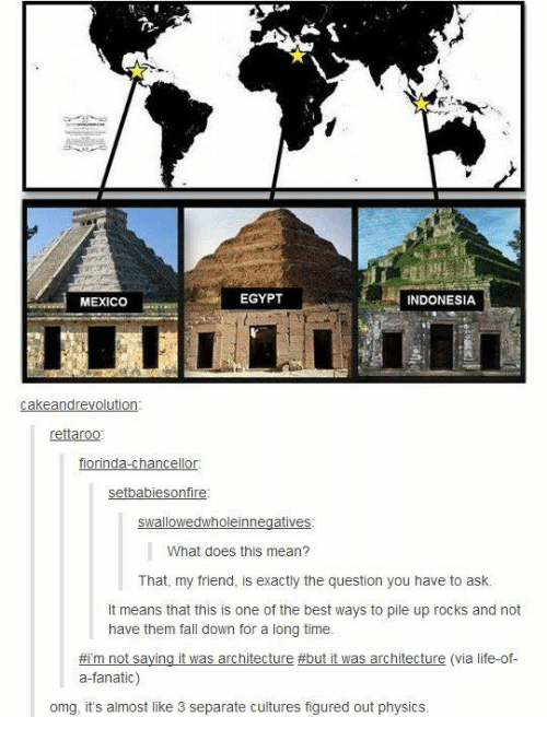 Egyption: MEXICO  EGYPT  INDONESIA  rettaroo  fiorinda-chancellor  setbabiesonfire  What does this mean?  That, my friend, is exactly the question you have to ask.  It means that this is one of the best ways to pile up rocks and not  have them fall down for a long time  #rm not saying it was architecture #but it was architecture (via life-of-  a-fanatic)  omg, it's almost like 3 separate cuitures figured out physics.