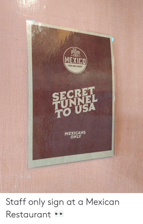secret tunnel: MEXICO  FOOD ANU LIQUDR  SECRET  TUNNEL  TO USA  MEXICANS  ONLY Staff only sign at a Mexican Restaurant 👀
