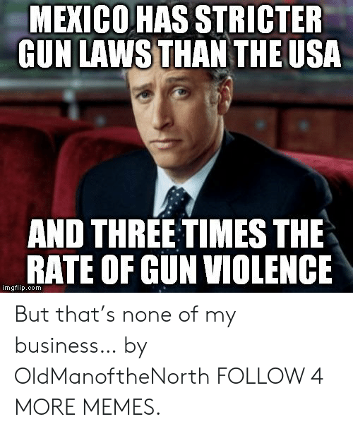 But Thats None Of My Business: MEXICO HAS STRICTER  GUN LAWS THAN THE USA  AND THREE TIMES THE  RATE OF GUN VIOLENCE  imgflip.oom But that's none of my business… by OldManoftheNorth FOLLOW 4 MORE MEMES.