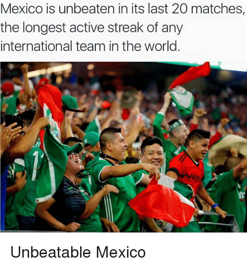 Soccer, Match, and Mexico: Mexico is unbeaten in its last 20 matches,  the longest active streak of any  international team in the world Unbeatable Mexico
