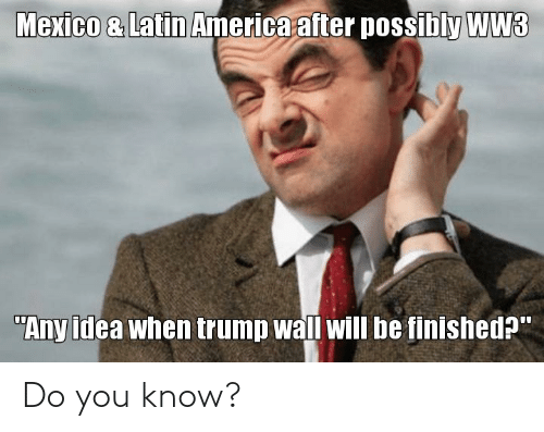 """Trump Wall: Mexico & Latin America after possibly WW3  """"Any idea when trump wall will be finished?"""" Do you know?"""
