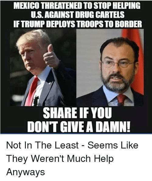 dont give a damn: MEXICO THREATENED TO STOP HELPING  U.S.AGAINST DRUG CARTELS  IF TRUMP DEPLOYS TROOPS TO BORDER  SHARE IFYOU  DONT GIVE A DAMN! Not In The Least - Seems Like They Weren't Much Help Anyways