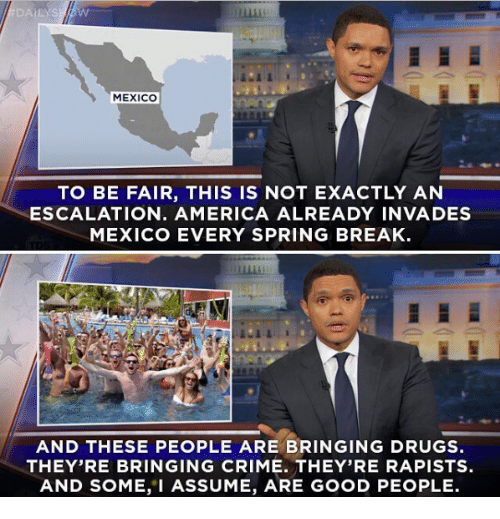 Memes, Spring Break, and 🤖: MEXICO  TO BE FAIR, THIS IS NOT EXACTLY AN  ESCALATION. AMERICA ALREADY INVADES  MEXICO EVERY SPRING BREAK  AND THESE PEOPLE ARE BRINGING DRUGS  THEY'RE BRINGING CRIME. THEY'RE RAPISTS.  AND SOME, I ASSUME, ARE GOOD PEOPLE.