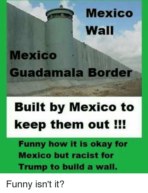 Funny, Memes, and Mexico: Mexico  Wall  Mexico  Guadamala Borde  Built by Mexico to  keep them out !!!  Funny how it is okay for  Mexico but racist for  Trump to build a wall. Funny isn't it?