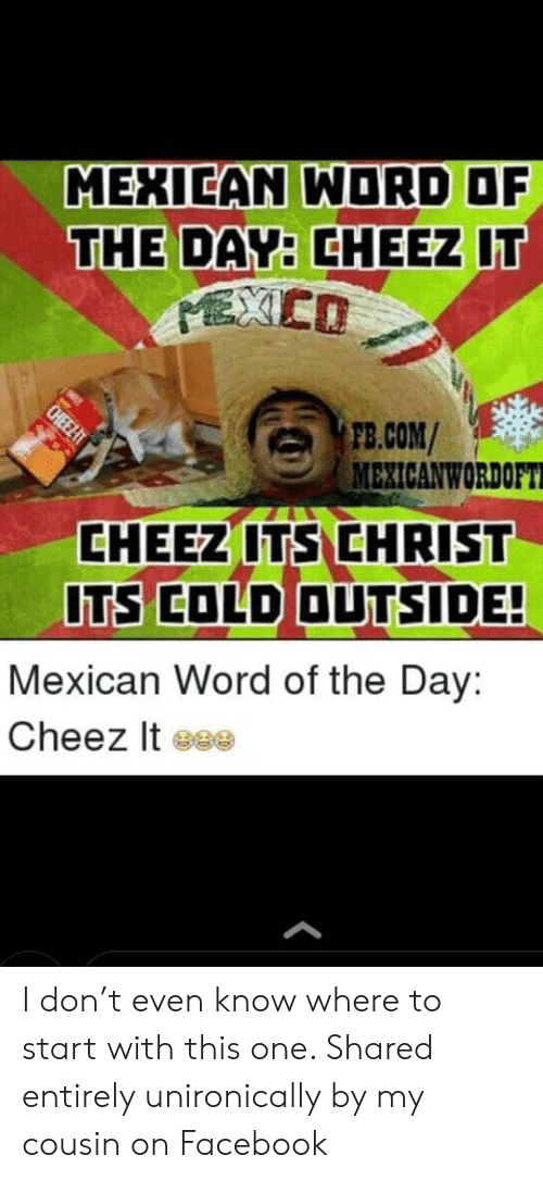 Cheez-It , Facebook, and fb.com: MEXIEAN WORD OF  THE DAY: CHEEZ IT  EXCO  FB.COM/  MEXICANWORDOFT  CHEELT  CHEEZ ITS CHRIST  ITS COLD OUTSIDE!  Mexican Word of the Day:  Cheez It eee I don't even know where to start with this one. Shared entirely unironically by my cousin on Facebook