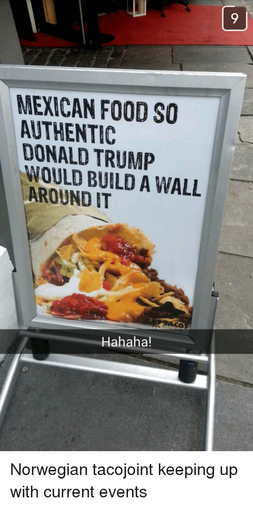 Current Event: MEYICAN FOOD SO  ALTHENTIC  DONALD TRUMP  WOULD BUILD A WALL  AROUND T  Hahaha! Norwegian tacojoint keeping up with current events